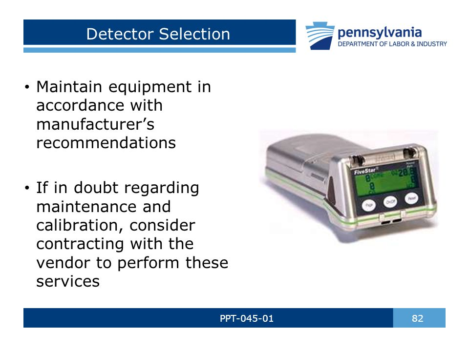 Detector Selection PPT-045-01 82 Maintain equipment in accordance with manufacturer's recommendations If in doubt regarding maintenance and calibration, consider contracting with the vendor to perform these services