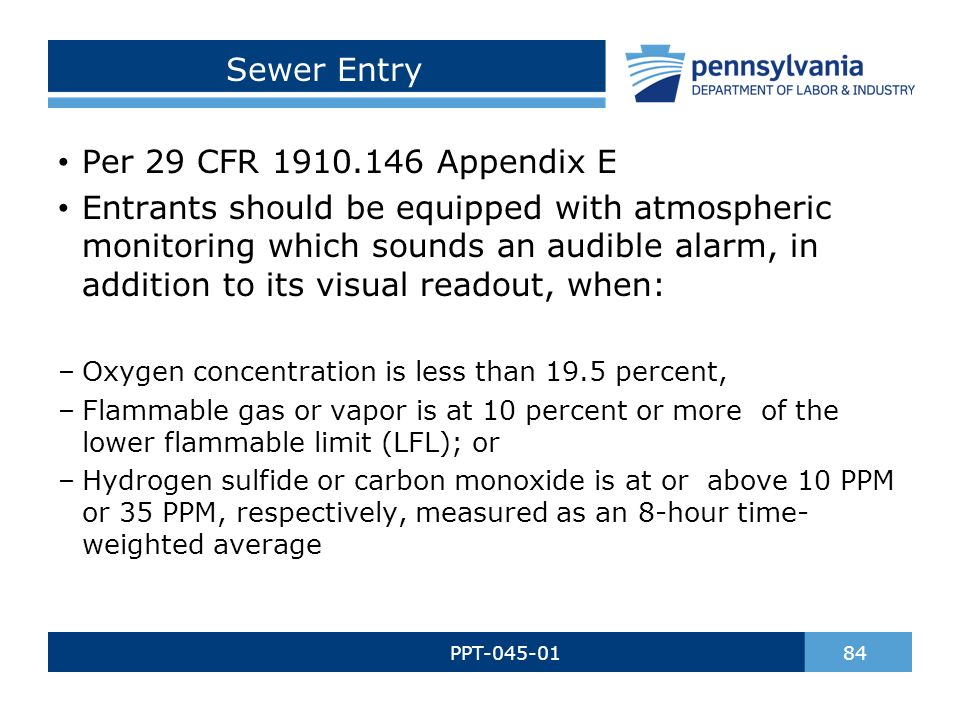 Sewer Entry PPT-045-01 84 Per 29 CFR 1910.146 Appendix E Entrants should be equipped with atmospheric monitoring which sounds an audible alarm, in addition to its visual readout, when: –Oxygen concentration is less than 19.5 percent, –Flammable gas or vapor is at 10 percent or more of the lower flammable limit (LFL); or –Hydrogen sulfide or carbon monoxide is at or above 10 PPM or 35 PPM, respectively, measured as an 8-hour time- weighted average