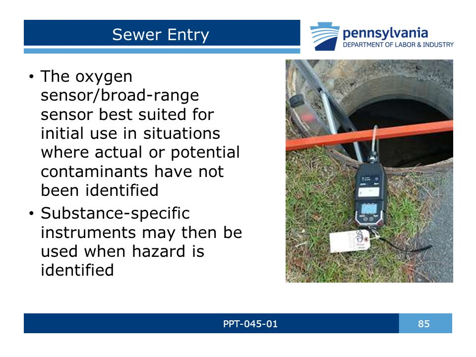 Sewer Entry PPT-045-01 85 The oxygen sensor/broad-range sensor best suited for initial use in situations where actual or potential contaminants have not been identified Substance-specific instruments may then be used when hazard is identified