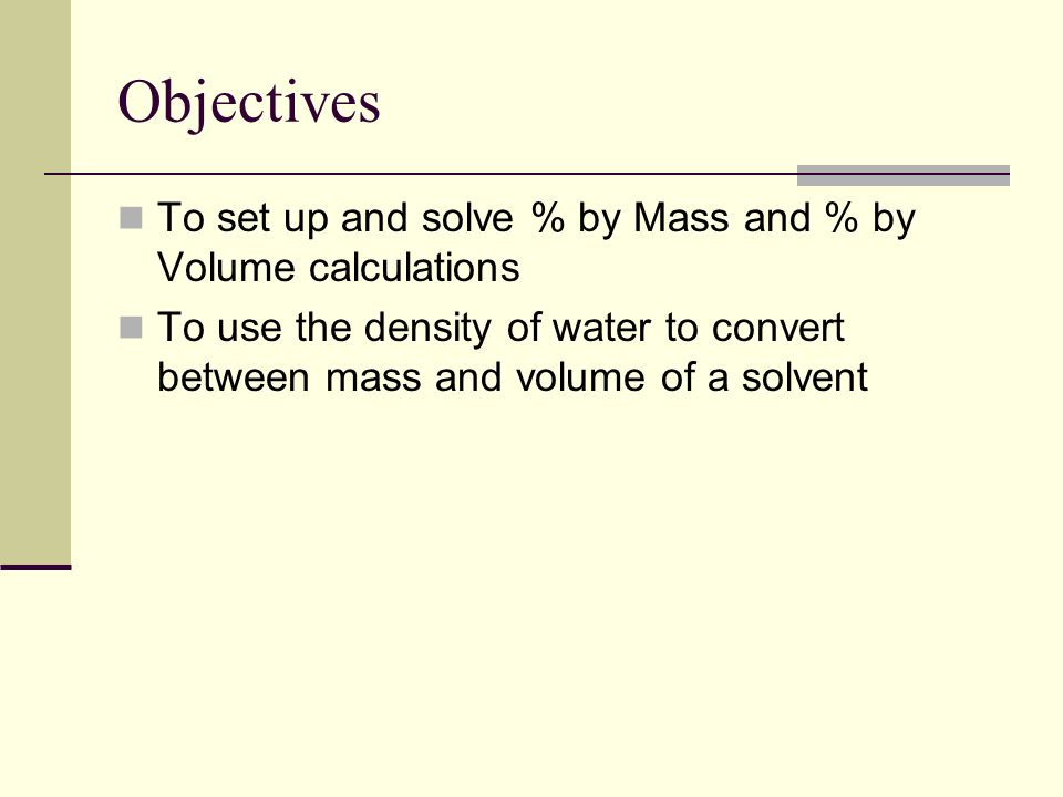Objectives To set up and solve % by Mass and % by Volume calculations To use the density of water to convert between mass and volume of a solvent