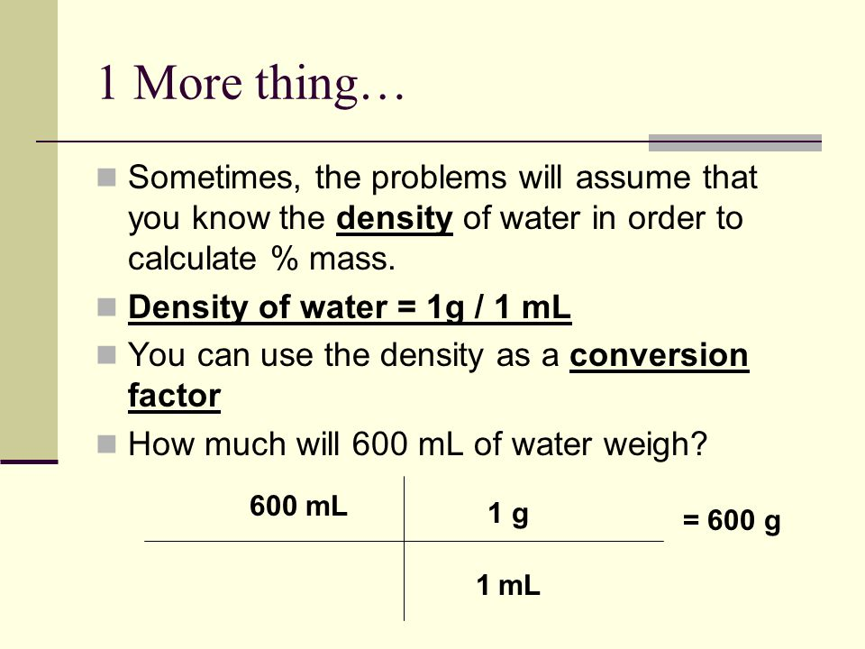 1 More thing… Sometimes, the problems will assume that you know the density of water in order to calculate % mass.