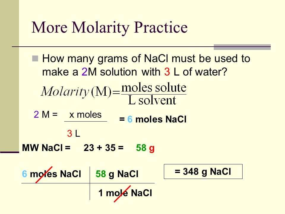 More Molarity Practice How many grams of NaCl must be used to make a 2M solution with 3 L of water.