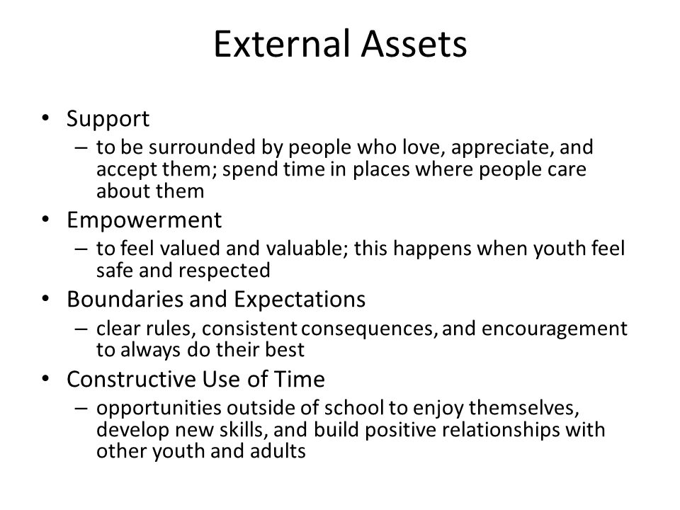 External Assets Support – to be surrounded by people who love, appreciate, and accept them; spend time in places where people care about them Empowerment – to feel valued and valuable; this happens when youth feel safe and respected Boundaries and Expectations – clear rules, consistent consequences, and encouragement to always do their best Constructive Use of Time – opportunities outside of school to enjoy themselves, develop new skills, and build positive relationships with other youth and adults