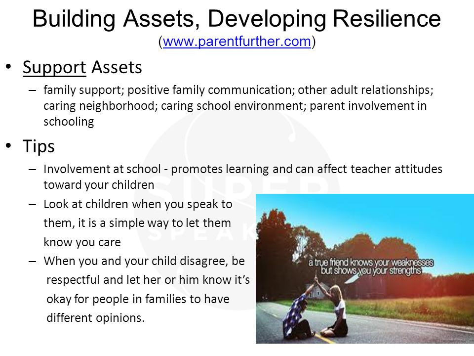 Building Assets, Developing Resilience (www.parentfurther.com)www.parentfurther.com Support Assets – family support; positive family communication; other adult relationships; caring neighborhood; caring school environment; parent involvement in schooling Tips – Involvement at school - promotes learning and can affect teacher attitudes toward your children – Look at children when you speak to them, it is a simple way to let them know you care – When you and your child disagree, be respectful and let her or him know it's okay for people in families to have different opinions.