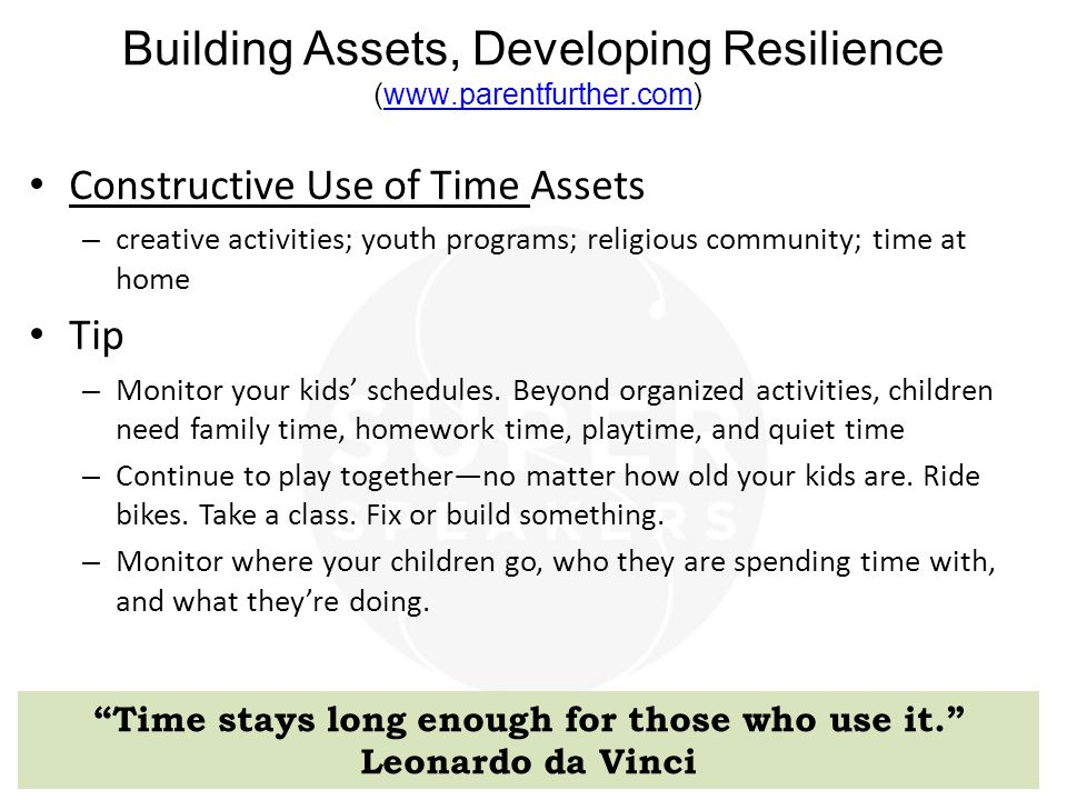Building Assets, Developing Resilience (www.parentfurther.com)www.parentfurther.com Constructive Use of Time Assets – creative activities; youth programs; religious community; time at home Tip – Monitor your kids' schedules.