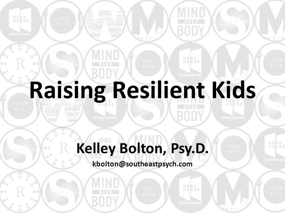 Raising Resilient Kids Kelley Bolton, Psy.D. kbolton@southeastpsych.com
