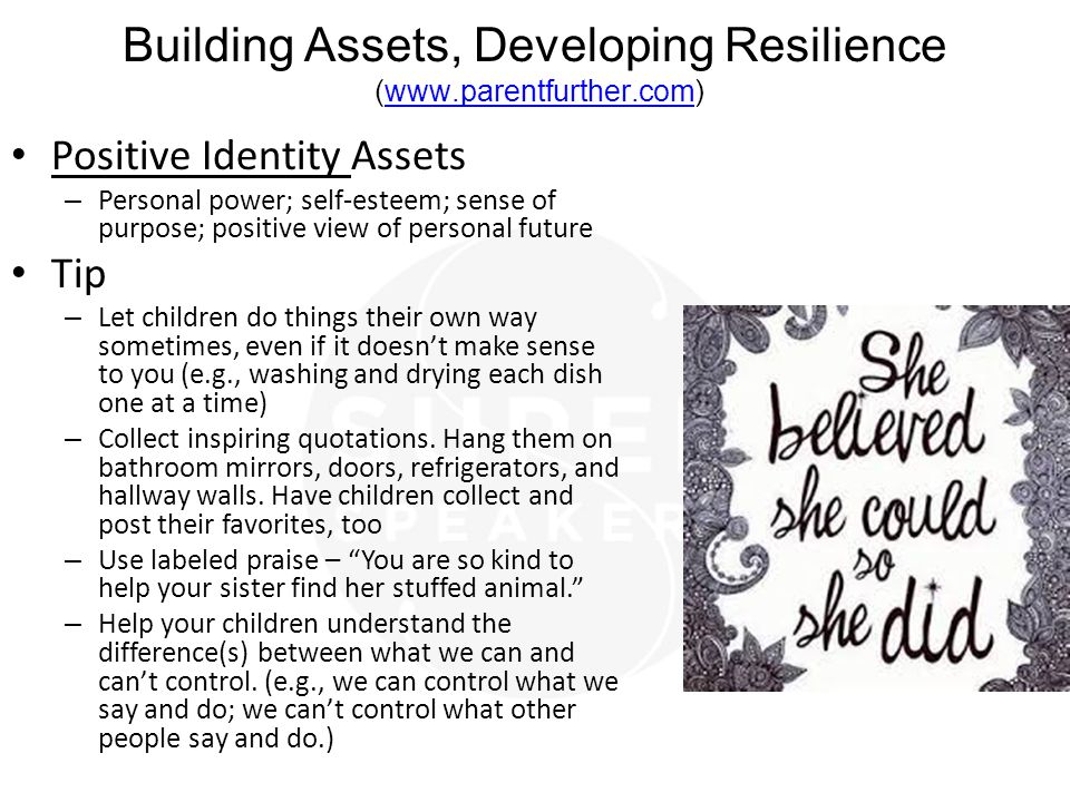 Building Assets, Developing Resilience (www.parentfurther.com)www.parentfurther.com Positive Identity Assets – Personal power; self-esteem; sense of purpose; positive view of personal future Tip – Let children do things their own way sometimes, even if it doesn't make sense to you (e.g., washing and drying each dish one at a time) – Collect inspiring quotations.