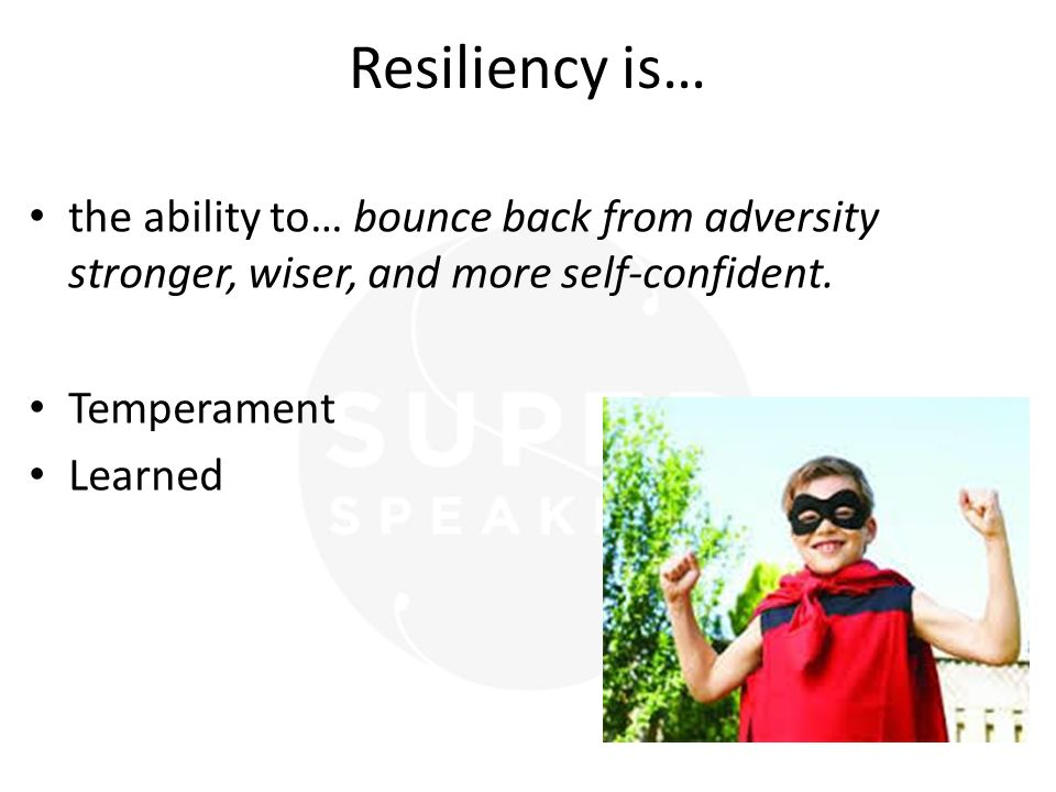 Resiliency is… the ability to… bounce back from adversity stronger, wiser, and more self-confident. Temperament Learned
