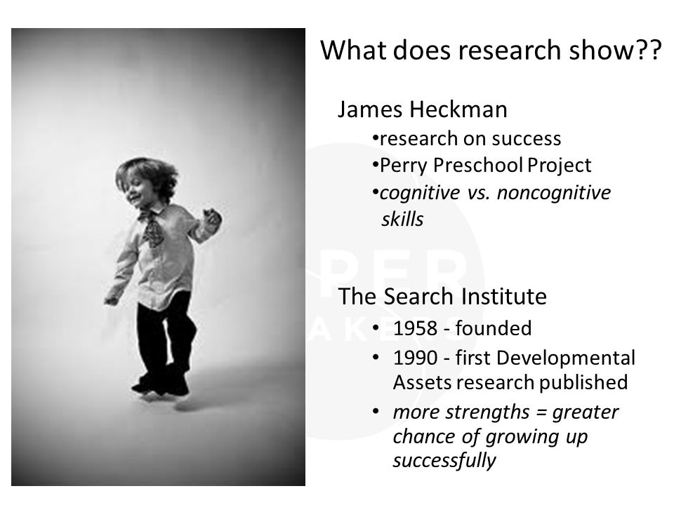 The Search Institute 1958 - founded 1990 - first Developmental Assets research published more strengths = greater chance of growing up successfully James Heckman research on success Perry Preschool Project cognitive vs.