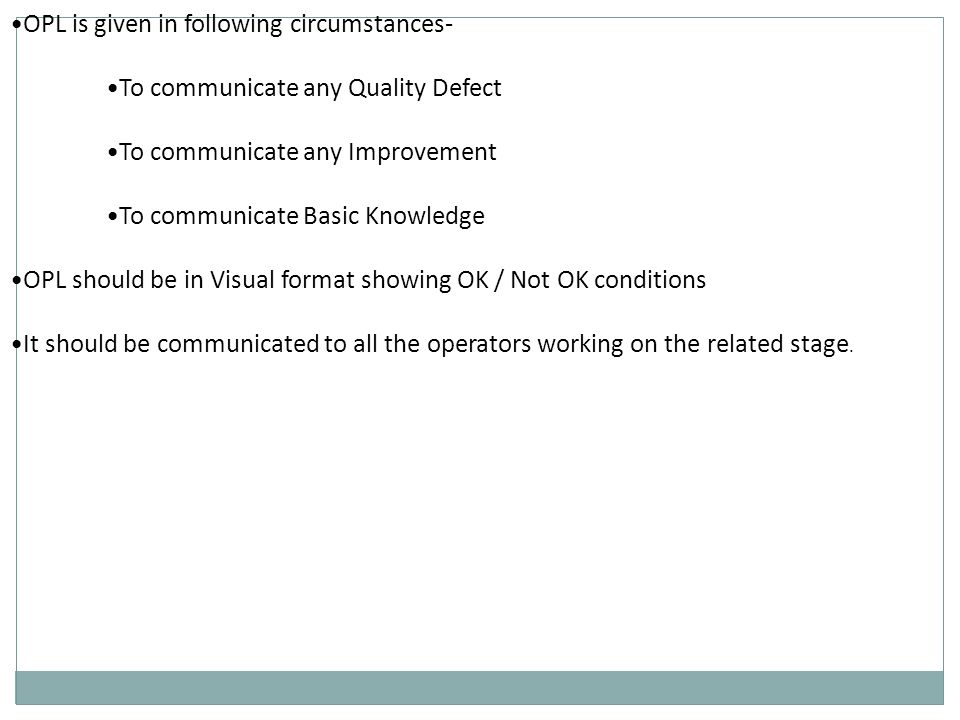 OPL is given in following circumstances- To communicate any Quality Defect To communicate any Improvement To communicate Basic Knowledge OPL should be in Visual format showing OK / Not OK conditions It should be communicated to all the operators working on the related stage.