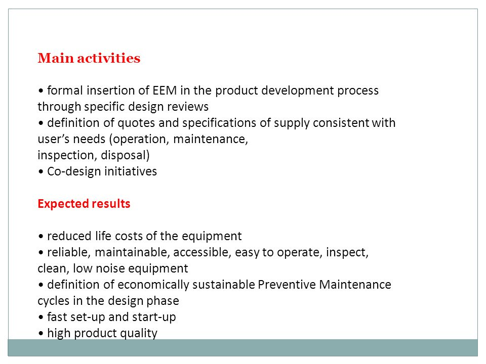 Main activities formal insertion of EEM in the product development process through specific design reviews definition of quotes and specifications of supply consistent with user's needs (operation, maintenance, inspection, disposal) Co-design initiatives Expected results reduced life costs of the equipment reliable, maintainable, accessible, easy to operate, inspect, clean, low noise equipment definition of economically sustainable Preventive Maintenance cycles in the design phase fast set-up and start-up high product quality