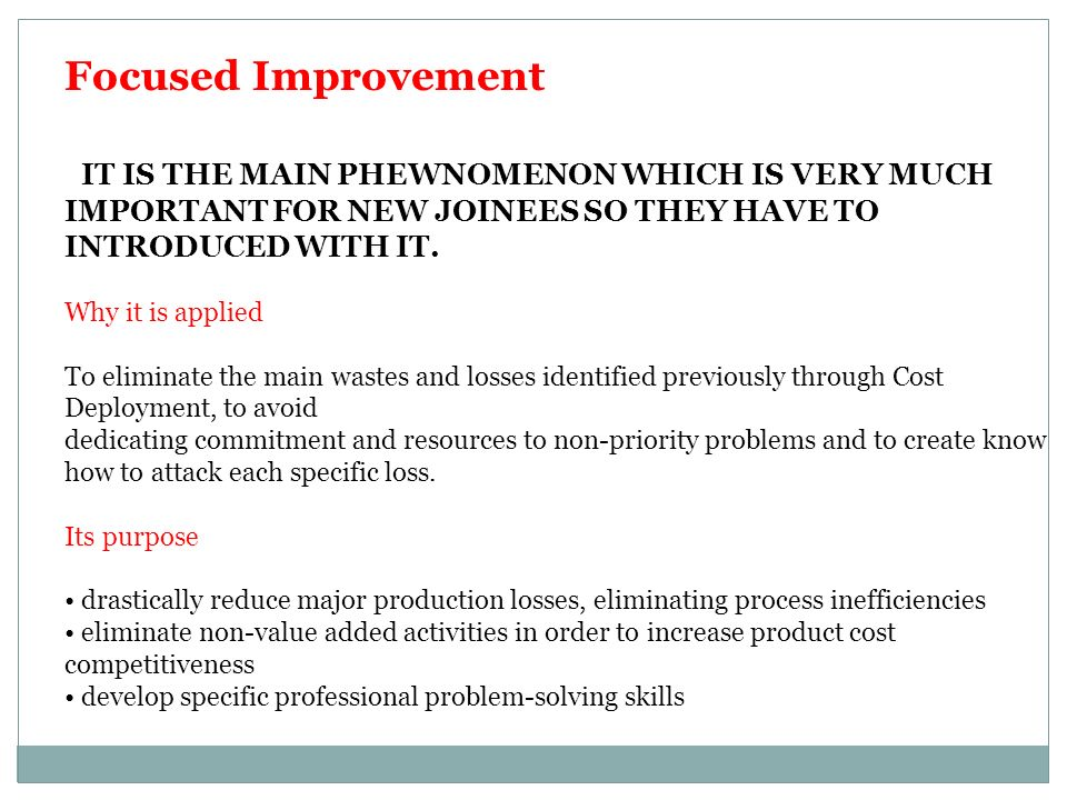 Focused Improvement IT IS THE MAIN PHEWNOMENON WHICH IS VERY MUCH IMPORTANT FOR NEW JOINEES SO THEY HAVE TO INTRODUCED WITH IT.