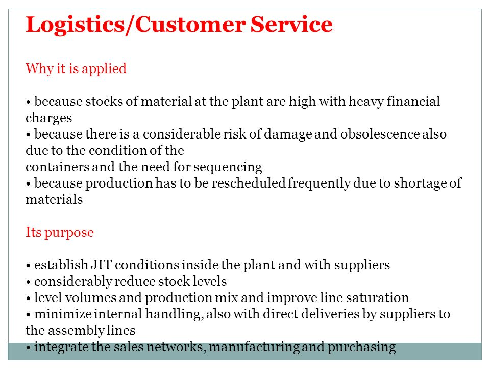Logistics/Customer Service Why it is applied because stocks of material at the plant are high with heavy financial charges because there is a considerable risk of damage and obsolescence also due to the condition of the containers and the need for sequencing because production has to be rescheduled frequently due to shortage of materials Its purpose establish JIT conditions inside the plant and with suppliers considerably reduce stock levels level volumes and production mix and improve line saturation minimize internal handling, also with direct deliveries by suppliers to the assembly lines integrate the sales networks, manufacturing and purchasing