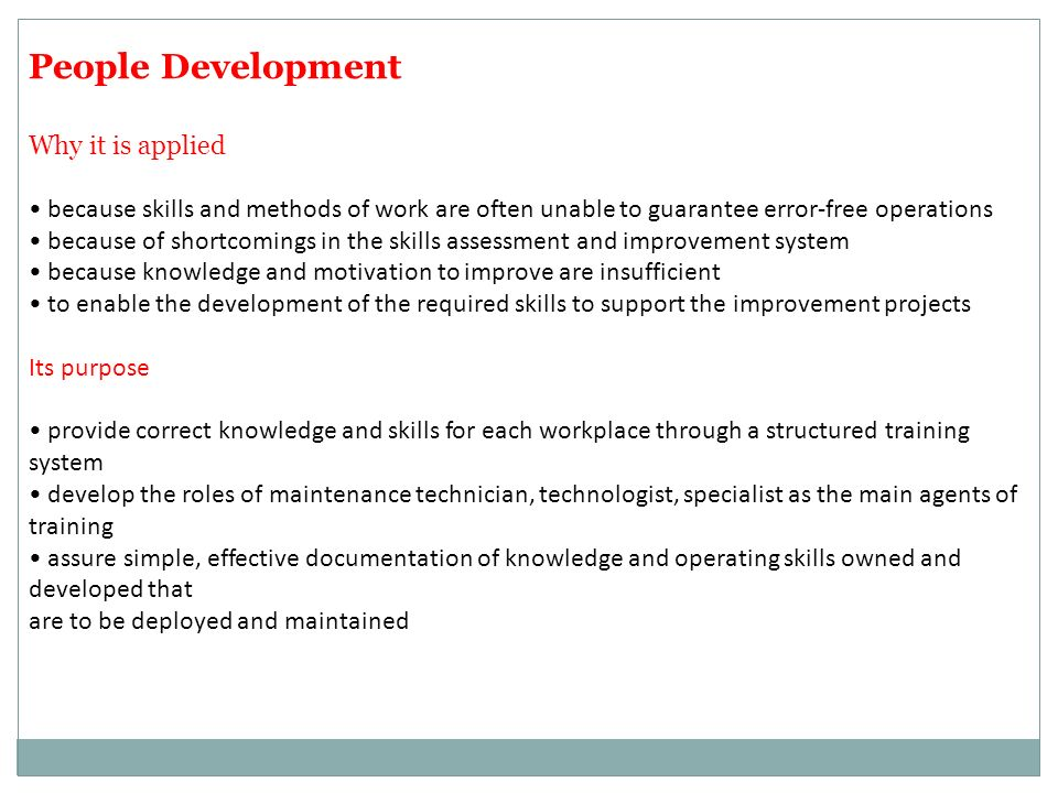 People Development Why it is applied because skills and methods of work are often unable to guarantee error-free operations because of shortcomings in the skills assessment and improvement system because knowledge and motivation to improve are insufficient to enable the development of the required skills to support the improvement projects Its purpose provide correct knowledge and skills for each workplace through a structured training system develop the roles of maintenance technician, technologist, specialist as the main agents of training assure simple, effective documentation of knowledge and operating skills owned and developed that are to be deployed and maintained