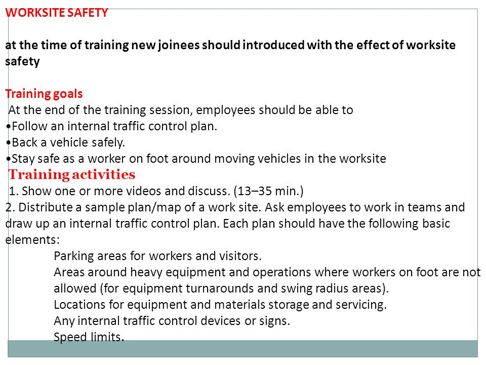 WORKSITE SAFETY at the time of training new joinees should introduced with the effect of worksite safety Training goals At the end of the training session, employees should be able to Follow an internal traffic control plan.