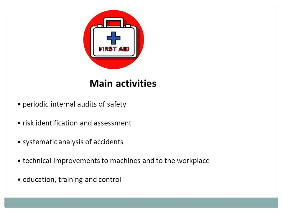 Main activities periodic internal audits of safety risk identification and assessment systematic analysis of accidents technical improvements to machines and to the workplace education, training and control