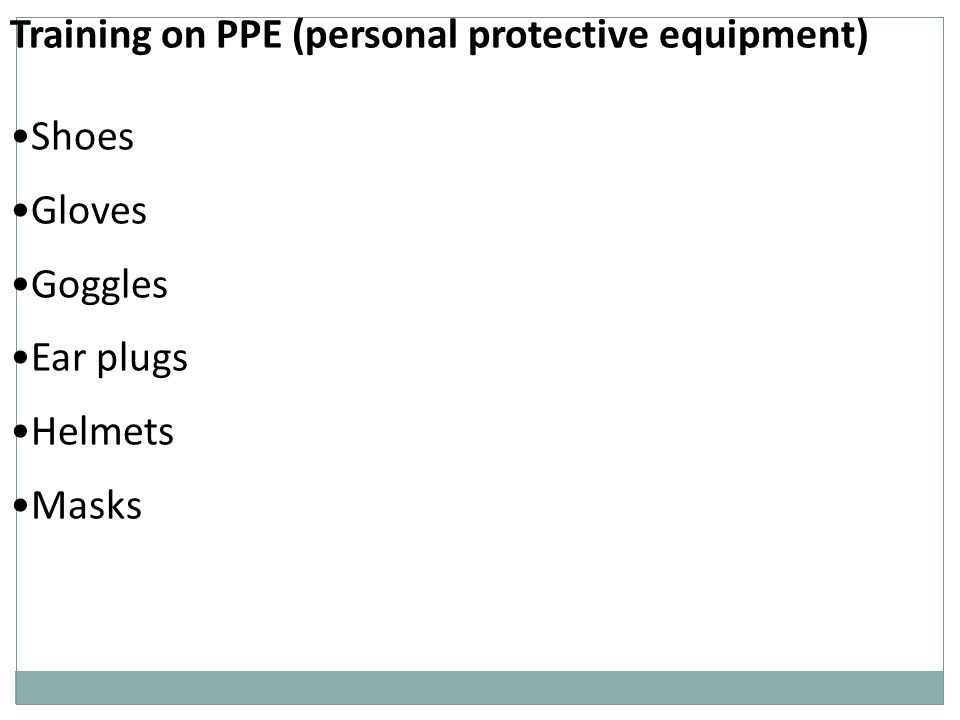 Training on PPE (personal protective equipment) Shoes Gloves Goggles Ear plugs Helmets Masks