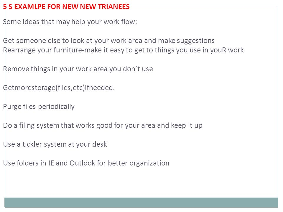 5 S EXAMLPE FOR NEW NEW TRIANEES Some ideas that may help your work flow: Get someone else to look at your work area and make suggestions Rearrange your furniture-make it easy to get to things you use in youR work Remove things in your work area you don't use Getmorestorage(files,etc)ifneeded.