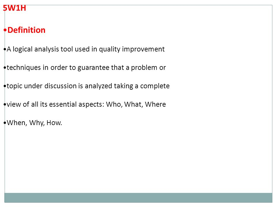 5W1H Definition A logical analysis tool used in quality improvement techniques in order to guarantee that a problem or topic under discussion is analyzed taking a complete view of all its essential aspects: Who, What, Where When, Why, How.