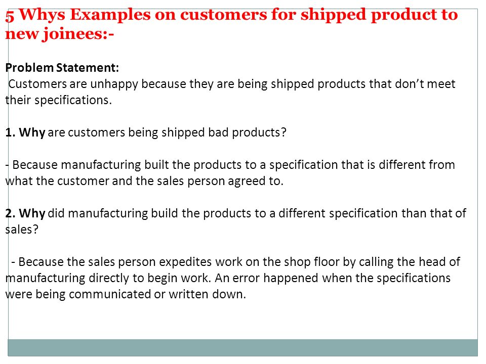 5 Whys Examples on customers for shipped product to new joinees:- Problem Statement: Customers are unhappy because they are being shipped products that don't meet their specifications.