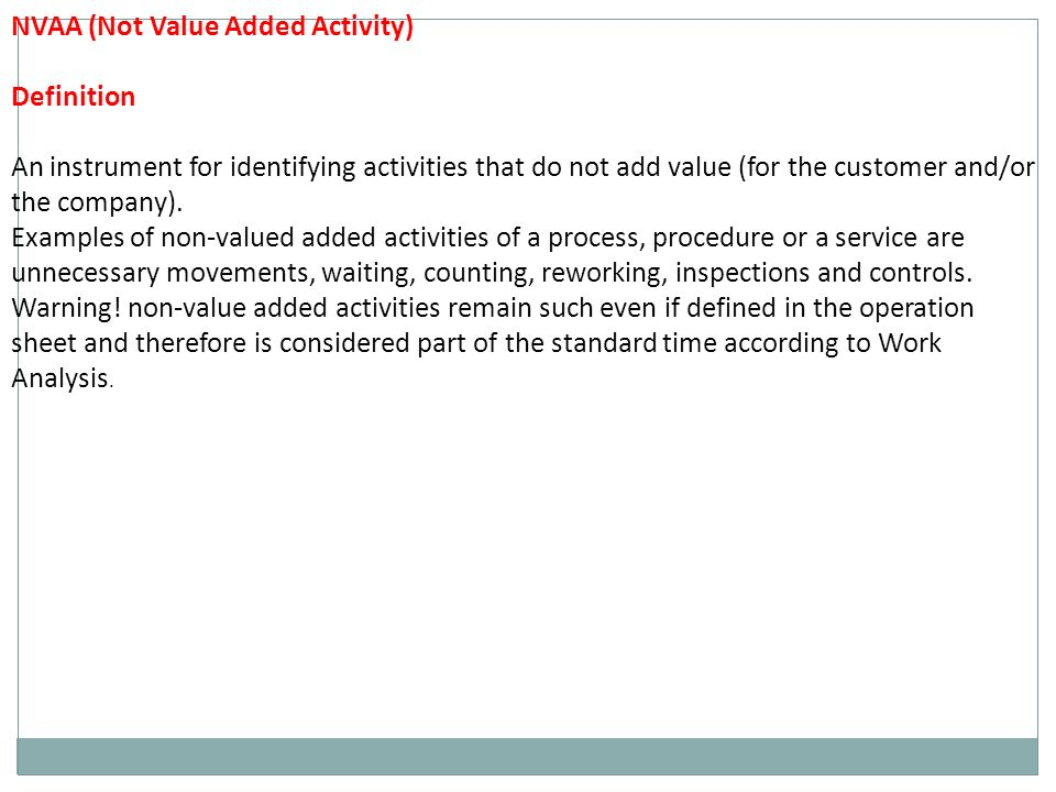 NVAA (Not Value Added Activity) Definition An instrument for identifying activities that do not add value (for the customer and/or the company).