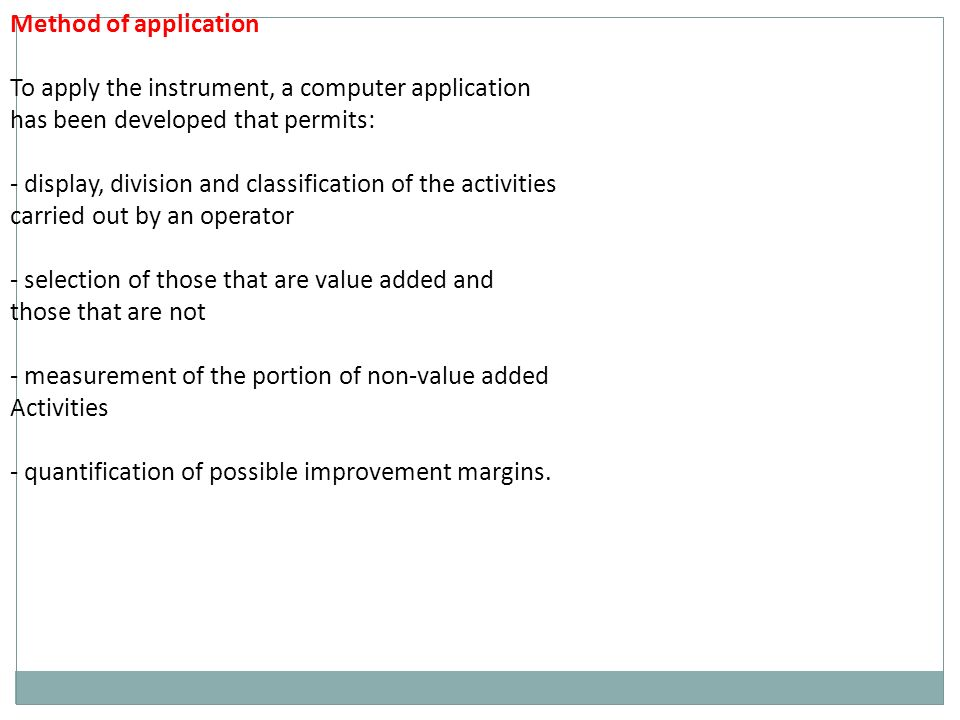Method of application To apply the instrument, a computer application has been developed that permits: - display, division and classification of the activities carried out by an operator - selection of those that are value added and those that are not - measurement of the portion of non-value added Activities - quantification of possible improvement margins.