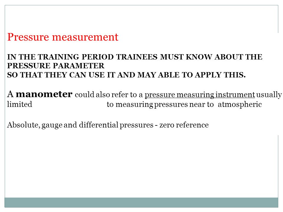 Pressure measurement IN THE TRAINING PERIOD TRAINEES MUST KNOW ABOUT THE PRESSURE PARAMETER SO THAT THEY CAN USE IT AND MAY ABLE TO APPLY THIS.