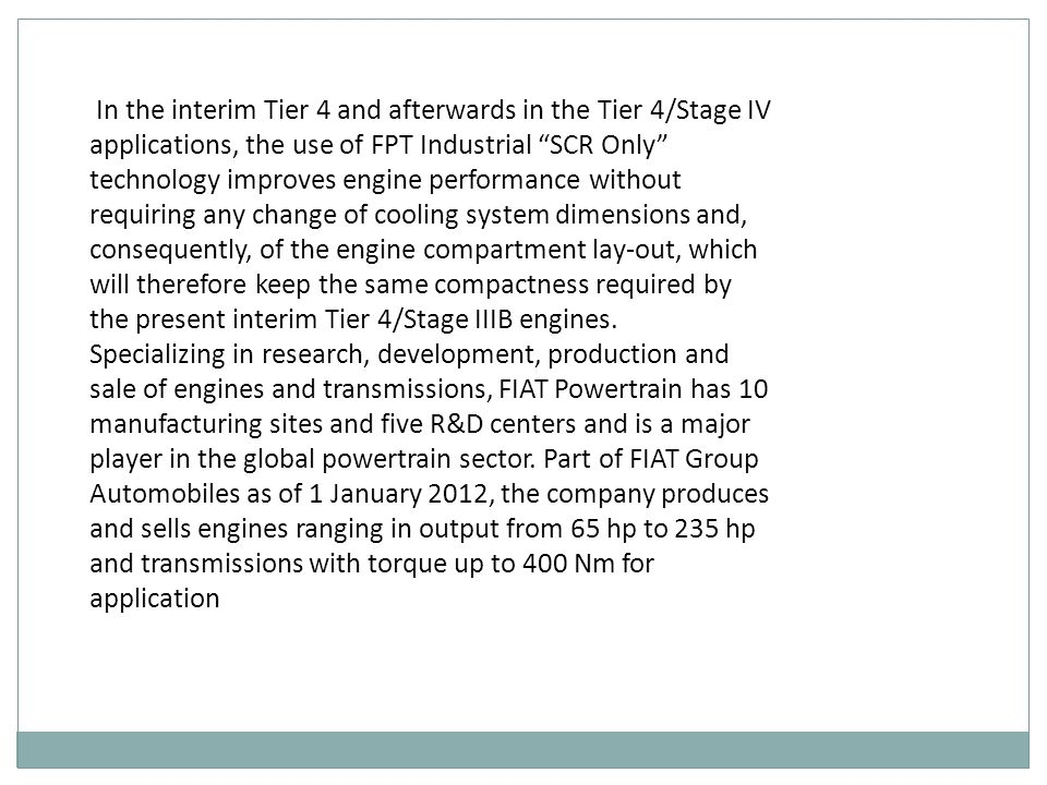 In the interim Tier 4 and afterwards in the Tier 4/Stage IV applications, the use of FPT Industrial SCR Only technology improves engine performance without requiring any change of cooling system dimensions and, consequently, of the engine compartment lay-out, which will therefore keep the same compactness required by the present interim Tier 4/Stage IIIB engines.