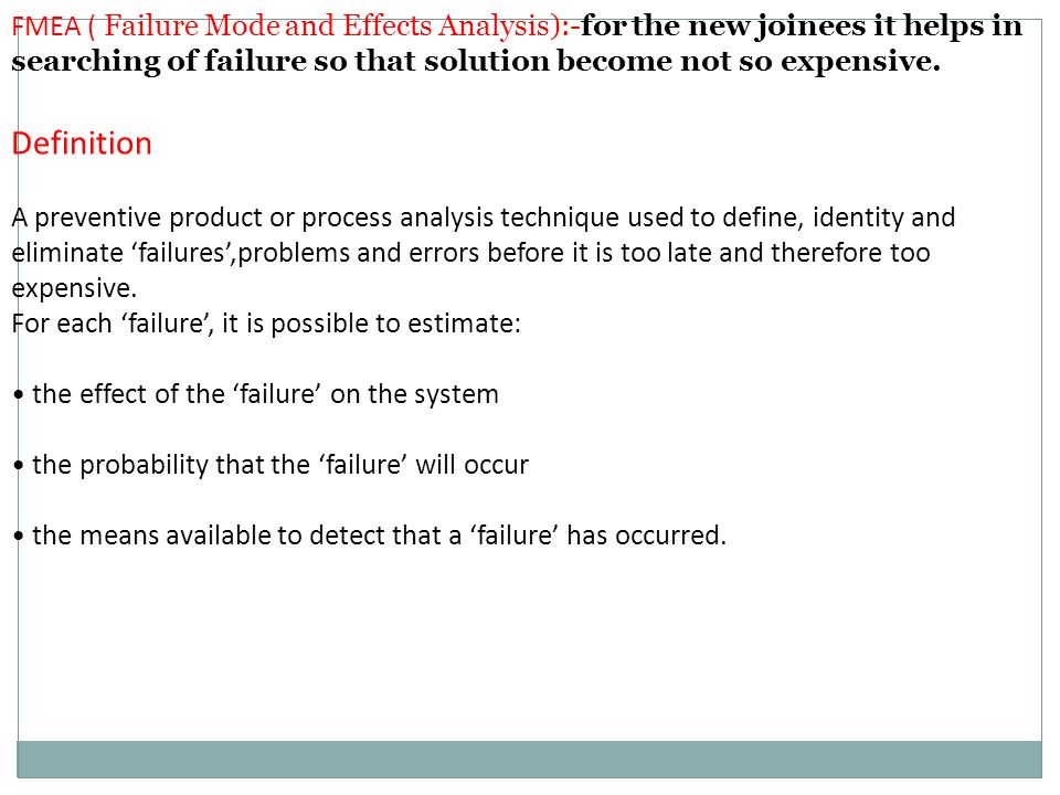 FMEA ( Failure Mode and Effects Analysis):-for the new joinees it helps in searching of failure so that solution become not so expensive.