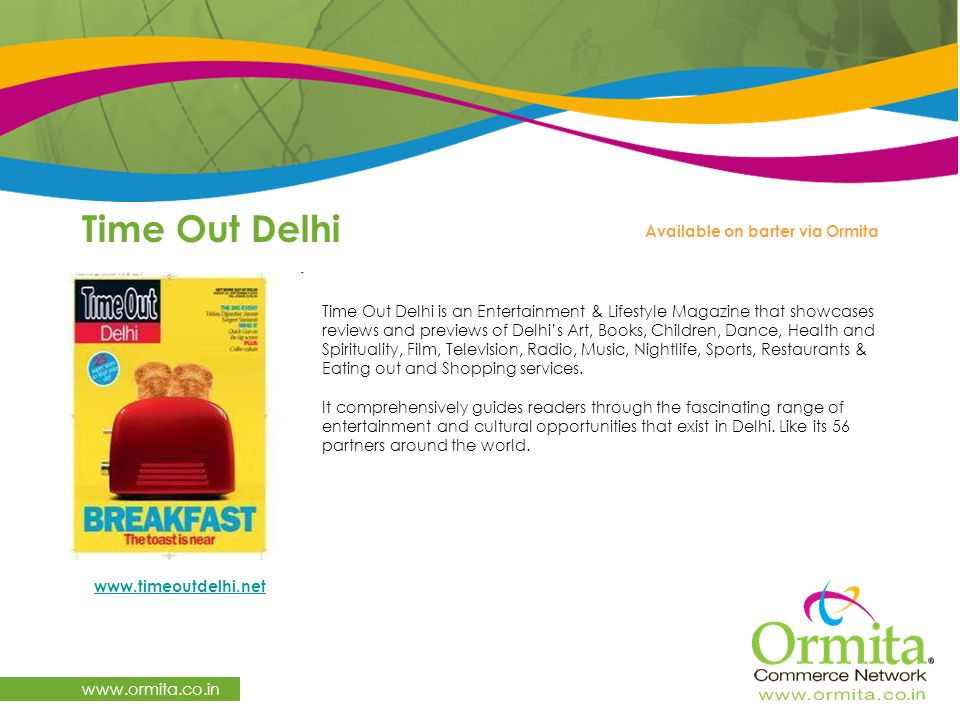 Time Out Delhi   Time Out Delhi is an Entertainment & Lifestyle Magazine that showcases reviews and previews of Delhi's Art, Books, Children, Dance, Health and Spirituality, Film, Television, Radio, Music, Nightlife, Sports, Restaurants & Eating out and Shopping services.