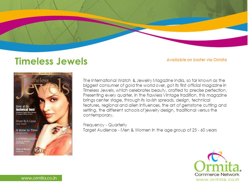 Timeless Jewels   The International Watch & Jewelry Magazine India, so far known as the biggest consumer of gold the world over, got its first official magazine in Timeless Jewels, which celebrates beauty, crafted to precise perfection.