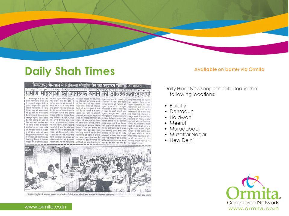 Daily Shah Times www.ormita.co.in Daily Hindi Newspaper distributed in the following locations: Bareilly Dehradun Haldwani Meerut Muradabad Muzaffar Nagar New Delhi Available on barter via Ormita