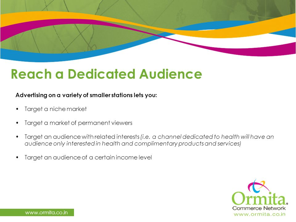 Reach a Dedicated Audience   Advertising on a variety of smaller stations lets you: Target a niche market Target a market of permanent viewers Target an audience with related interests (i.e.