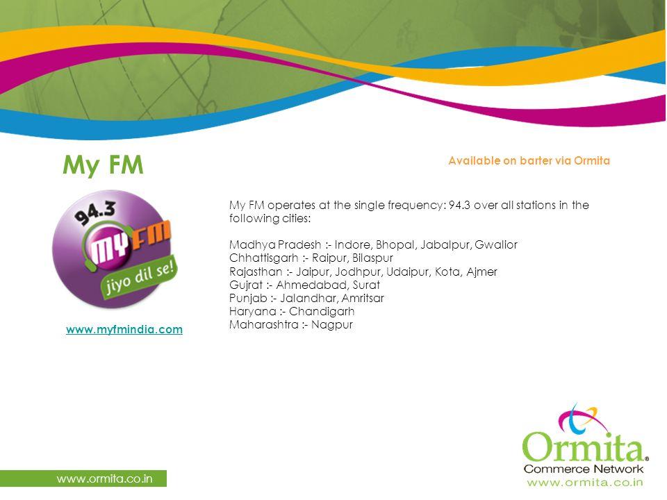 My FM www.ormita.co.in My FM operates at the single frequency: 94.3 over all stations in the following cities: Madhya Pradesh :- Indore, Bhopal, Jabalpur, Gwalior Chhattisgarh :- Raipur, Bilaspur Rajasthan :- Jaipur, Jodhpur, Udaipur, Kota, Ajmer Gujrat :- Ahmedabad, Surat Punjab :- Jalandhar, Amritsar Haryana :- Chandigarh Maharashtra :- Nagpur Available on barter via Ormita www.myfmindia.com