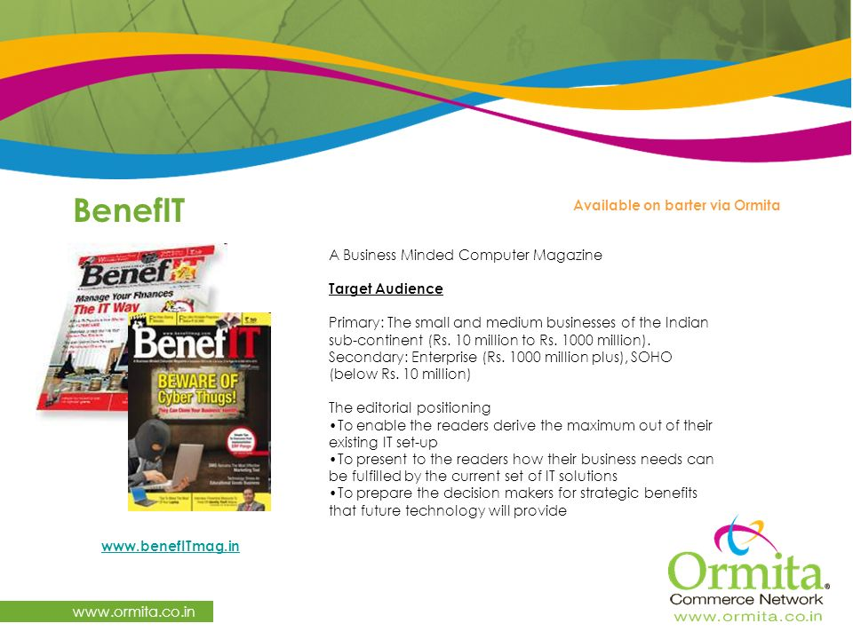 BenefIT     Available on barter via Ormita A Business Minded Computer Magazine Target Audience Primary: The small and medium businesses of the Indian sub-continent (Rs.