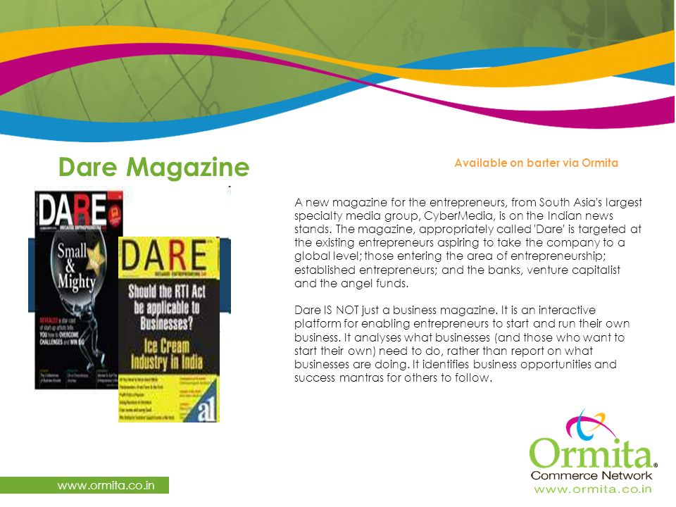 Dare Magazine   Available on barter via Ormita A new magazine for the entrepreneurs, from South Asia s largest specialty media group, CyberMedia, is on the Indian news stands.