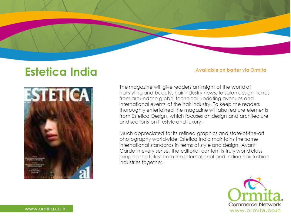 Estetica India   Available on barter via Ormita The magazine will give readers an insight of the world of hairstyling and beauty, hair industry news, to salon design trends from around the globe, technical updating avenues and international events of the hair industry.