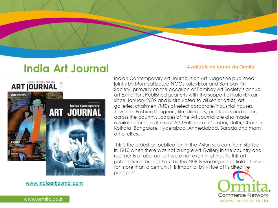 India Art Journal   Available on barter via Ormita   Indian Contemporary Art Journal is an Art Magazine published jointly by Mumbai-based NGOs Kalaviskar and Bombay Art Society, primarily on the occasion of Bombay Art Society's annual art Exhibition.