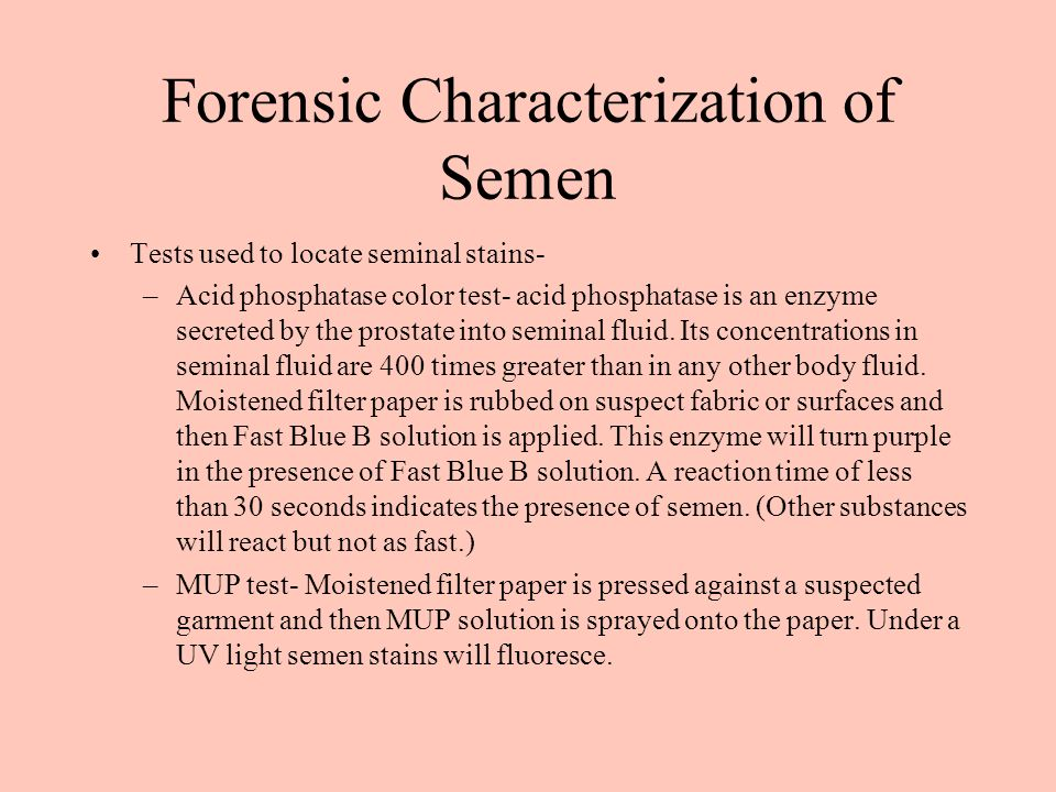 Forensic Characterization of Semen Tests used to locate seminal stains- –Acid phosphatase color test- acid phosphatase is an enzyme secreted by the prostate into seminal fluid.