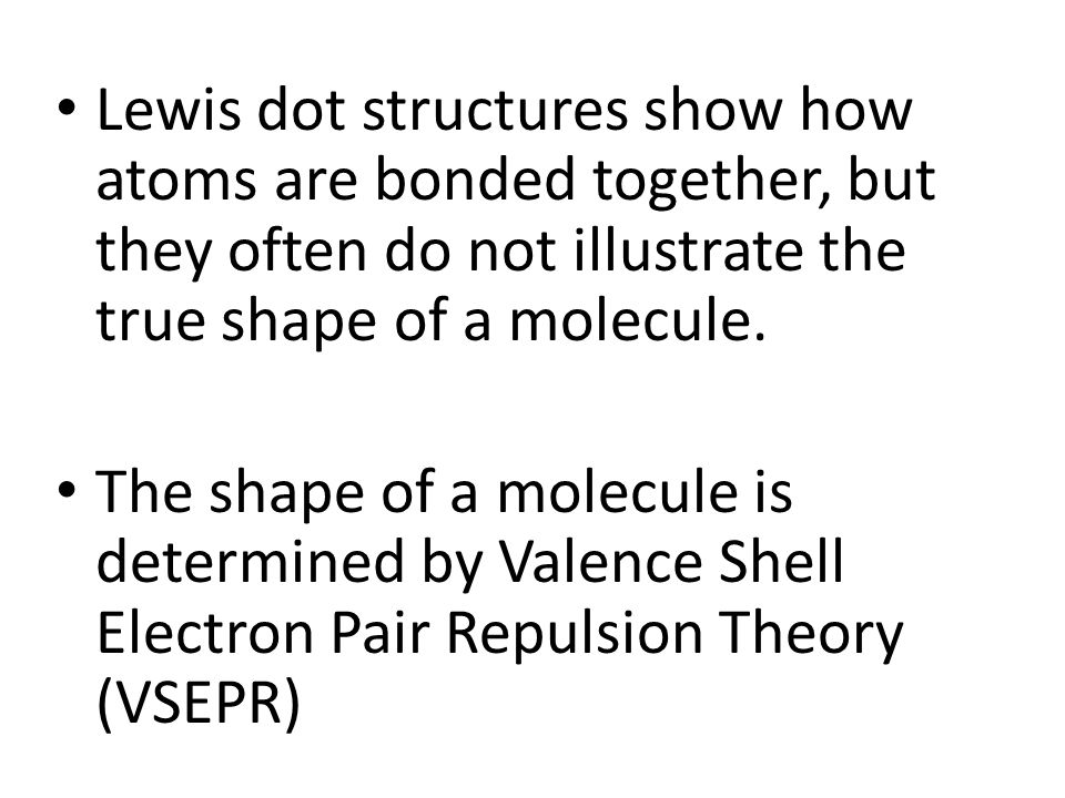 Lewis dot structures show how atoms are bonded together, but they often do not illustrate the true shape of a molecule.