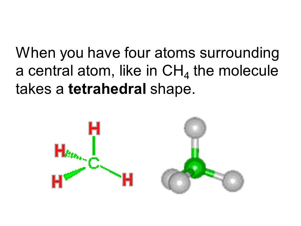When you have four atoms surrounding a central atom, like in CH 4 the molecule takes a tetrahedral shape.