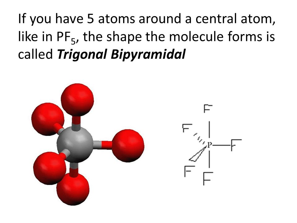 If you have 5 atoms around a central atom, like in PF 5, the shape the molecule forms is called Trigonal Bipyramidal