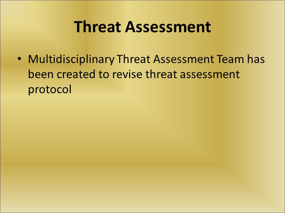 Threat Assessment Multidisciplinary Threat Assessment Team has been created to revise threat assessment protocol