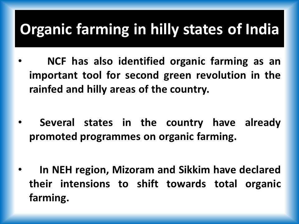 Organic farming in hilly states of India NCF has also identified organic farming as an important tool for second green revolution in the rainfed and hilly areas of the country.