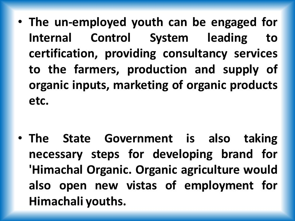 The un-employed youth can be engaged for Internal Control System leading to certification, providing consultancy services to the farmers, production and supply of organic inputs, marketing of organic products etc.