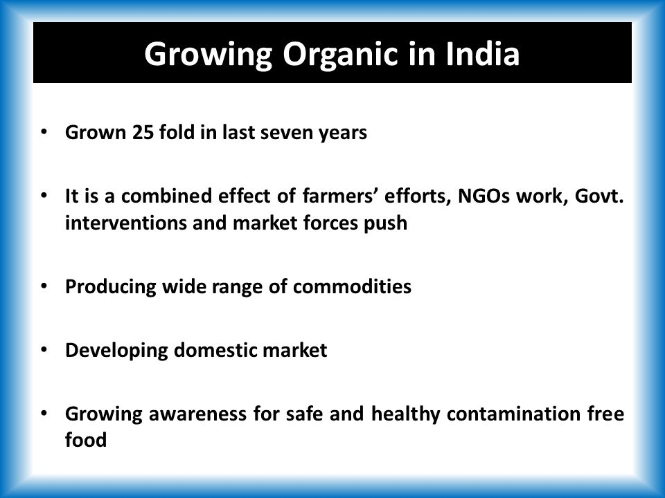 Growing Organic in India Grown 25 fold in last seven years It is a combined effect of farmers' efforts, NGOs work, Govt.