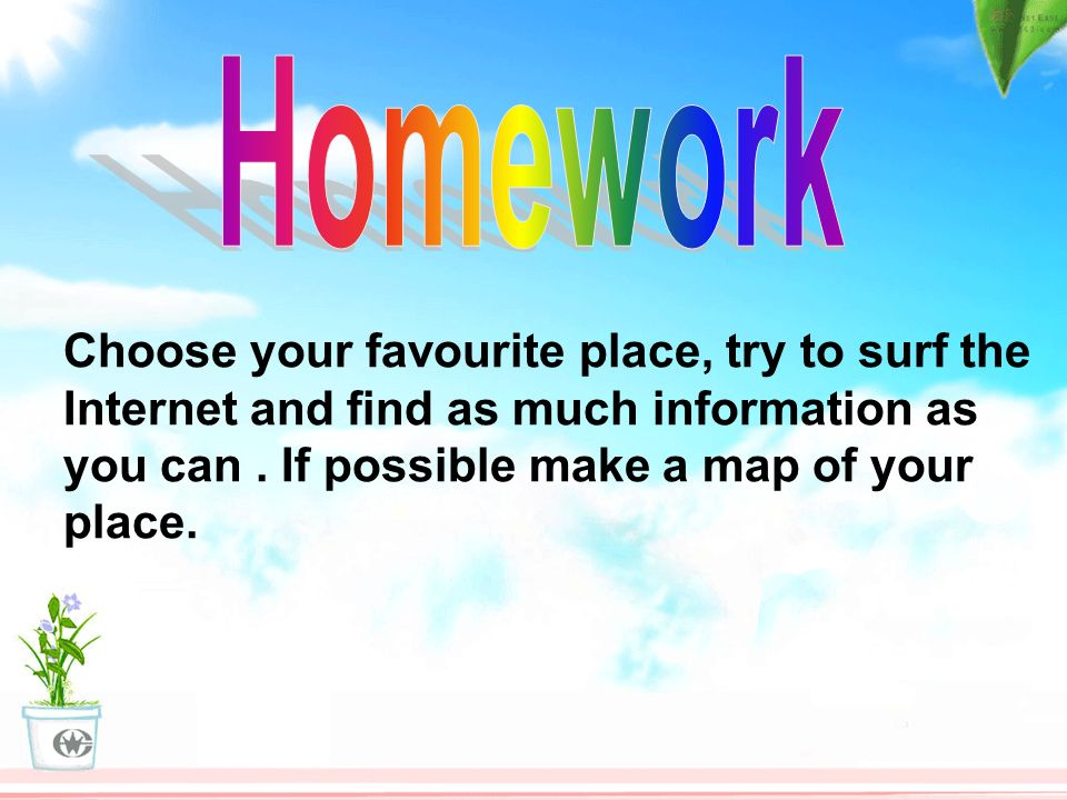 Choose your favourite place, try to surf the Internet and find as much information as you can.