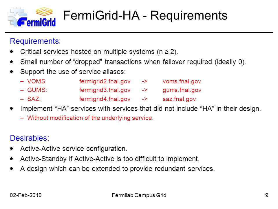 02-Feb-2010Fermilab Campus Grid9 FermiGrid-HA - Requirements Requirements:  Critical services hosted on multiple systems (n ≥ 2).