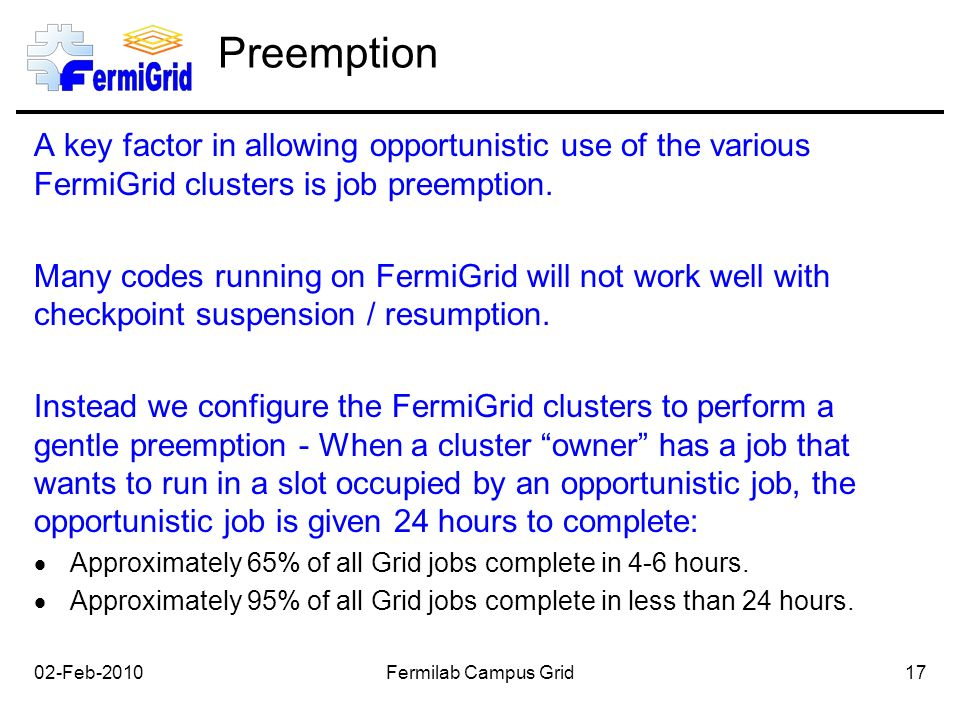 Preemption A key factor in allowing opportunistic use of the various FermiGrid clusters is job preemption.