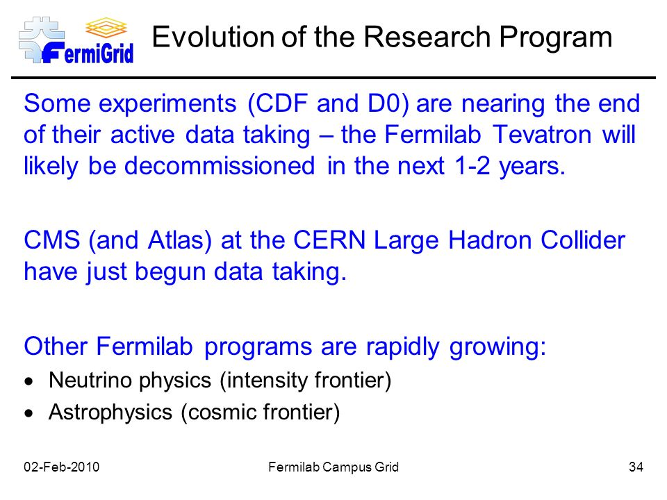 Evolution of the Research Program Some experiments (CDF and D0) are nearing the end of their active data taking – the Fermilab Tevatron will likely be decommissioned in the next 1-2 years.